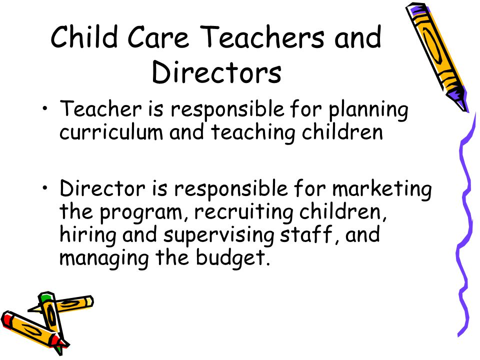 Child Care Teachers and Directors Teacher is responsible for planning curriculum and teaching children Director is responsible for marketing the progr