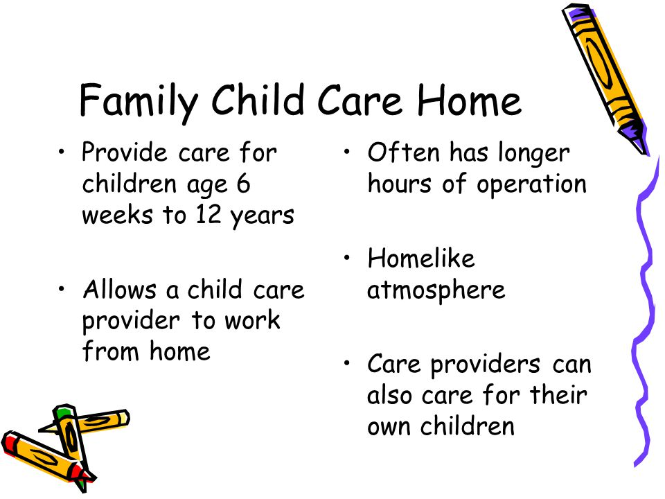 Family Child Care Home Provide care for children age 6 weeks to 12 years Allows a child care provider to work from home Often has longer hours of oper