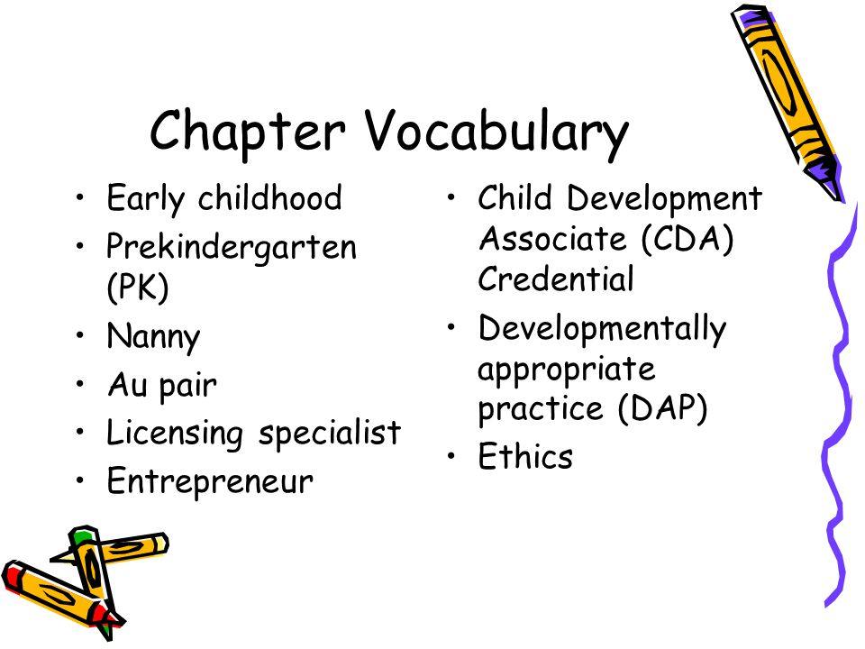 Chapter Vocabulary Early childhood Prekindergarten (PK) Nanny Au pair Licensing specialist Entrepreneur Child Development Associate (CDA) Credential D