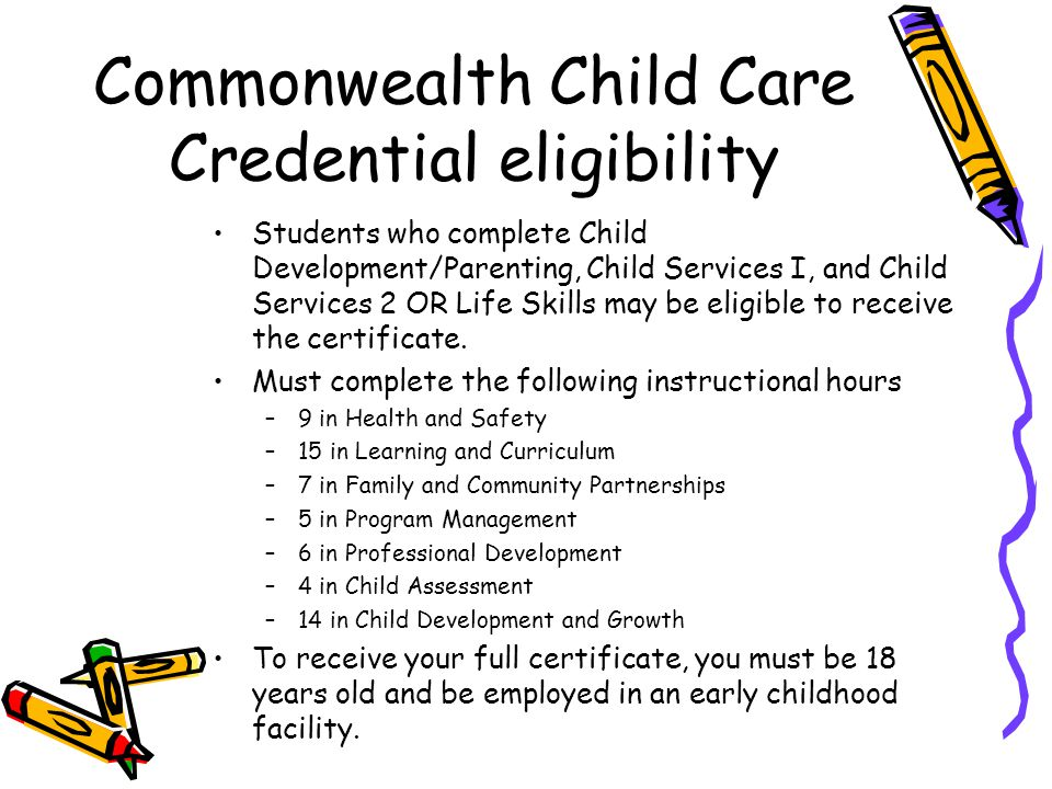 Commonwealth Child Care Credential eligibility Students who complete Child Development/Parenting, Child Services I, and Child Services 2 OR Life Skill