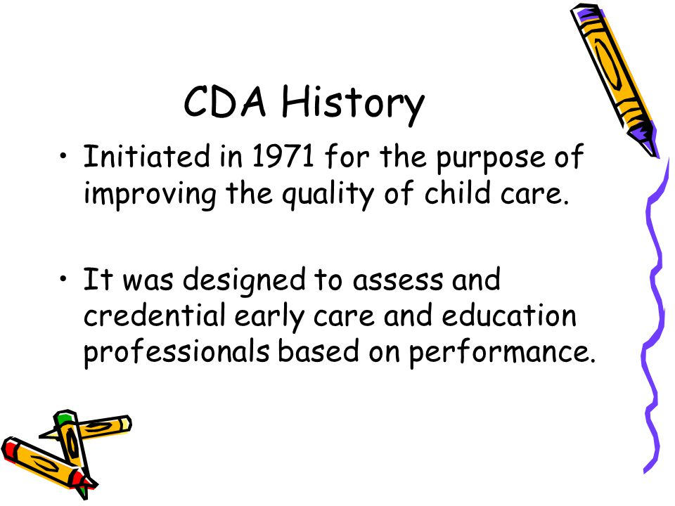 CDA History Initiated in 1971 for the purpose of improving the quality of child care. It was designed to assess and credential early care and educatio