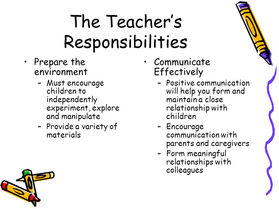 The Teacher's Responsibilities Prepare the environment –Must encourage children to independently experiment, explore and manipulate –Provide a variety