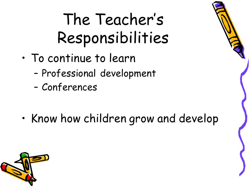 The Teacher's Responsibilities To continue to learn –Professional development –Conferences Know how children grow and develop