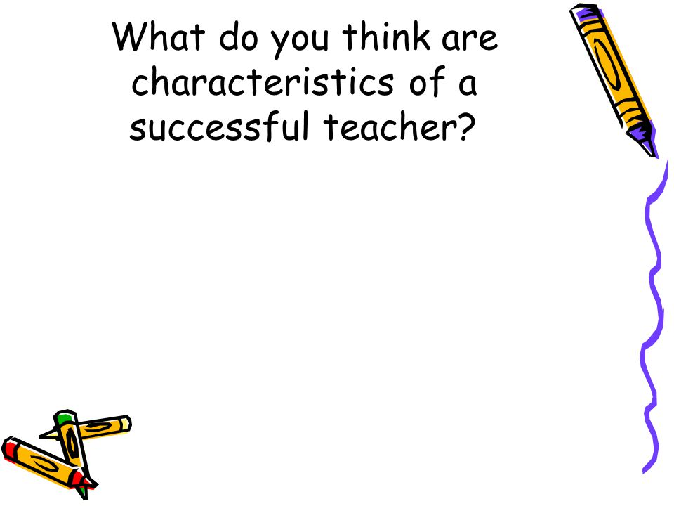 What do you think are characteristics of a successful teacher?