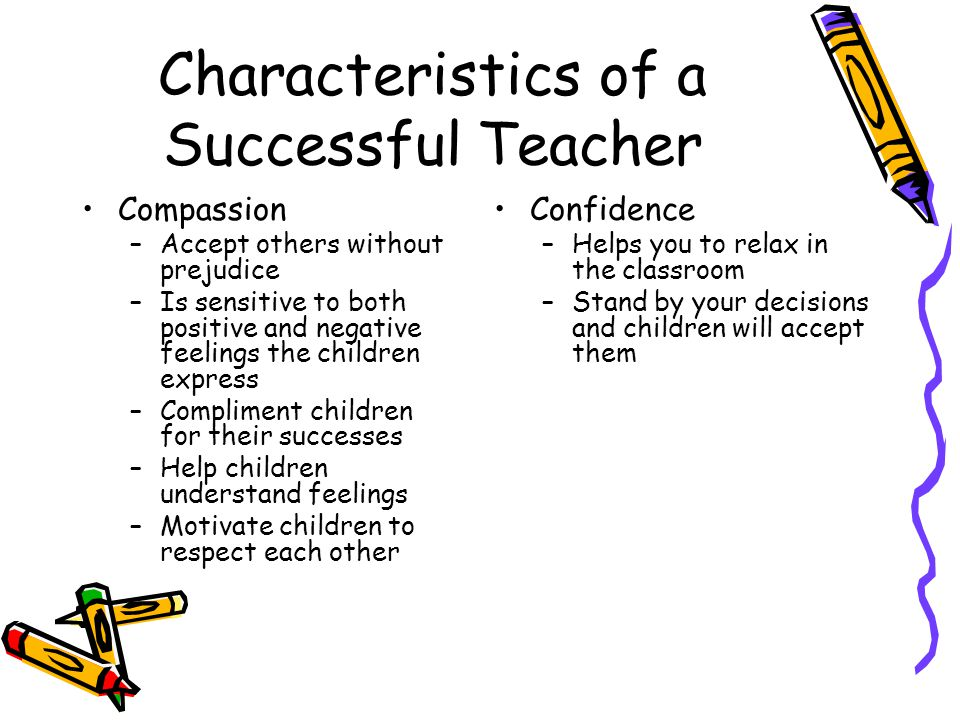 Characteristics of a Successful Teacher Compassion –Accept others without prejudice –Is sensitive to both positive and negative feelings the children
