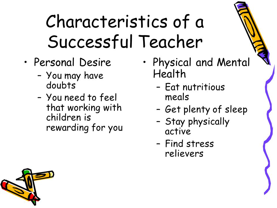 Characteristics of a Successful Teacher Personal Desire –You may have doubts –You need to feel that working with children is rewarding for you Physica