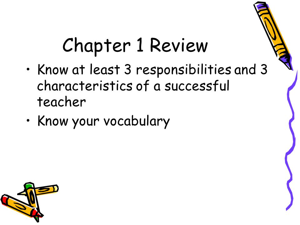 Chapter 1 Review Know at least 3 responsibilities and 3 characteristics of a successful teacher Know your vocabulary