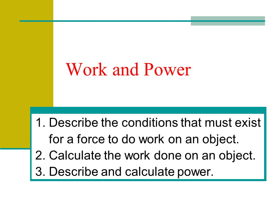 Work and Power 1. Describe the conditions that must exist for a force to do work on an object. 2. Calculate the work done on an object. 3. Describe an