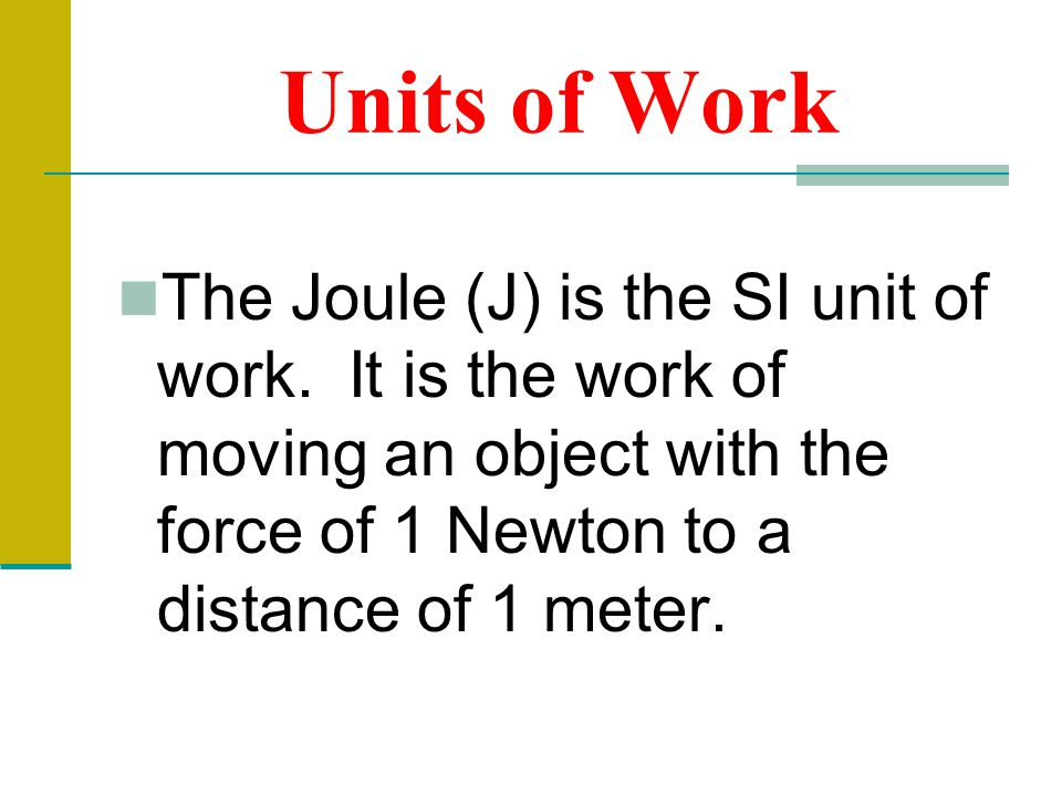 Units of Work The Joule (J) is the SI unit of work. It is the work of moving an object with the force of 1 Newton to a distance of 1 meter.