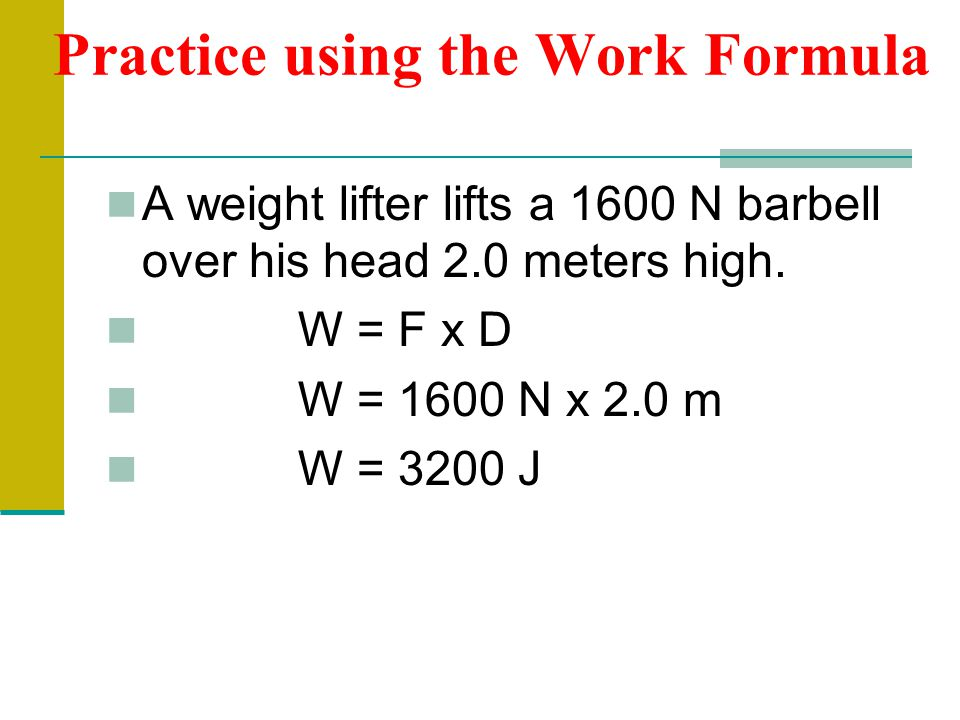 Practice using the Work Formula A weight lifter lifts a 1600 N barbell over his head 2.0 meters high. W = F x D W = 1600 N x 2.0 m W = 3200 J