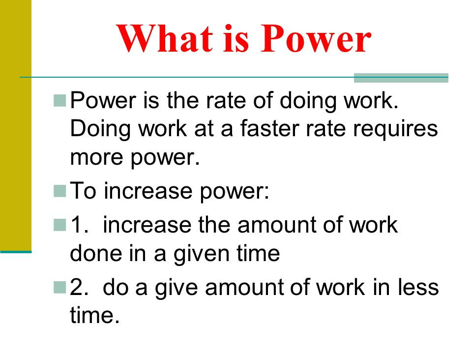 What is Power Power is the rate of doing work. Doing work at a faster rate requires more power. To increase power: 1. increase the amount of work done