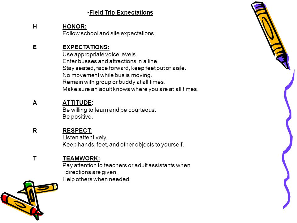 Field Trip Expectations HHONOR: Follow school and site expectations. EEXPECTATIONS: Use appropriate voice levels. Enter busses and attractions in a li