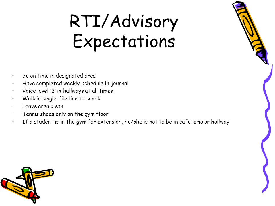 RTI/Advisory Expectations Be on time in designated area Have completed weekly schedule in journal Voice level '2' in hallways at all times Walk in sin