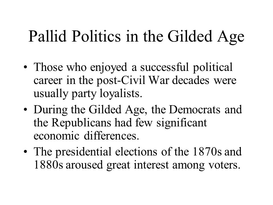 Pallid Politics in the Gilded Age Those who enjoyed a successful political career in the post-Civil War decades were usually party loyalists. During t