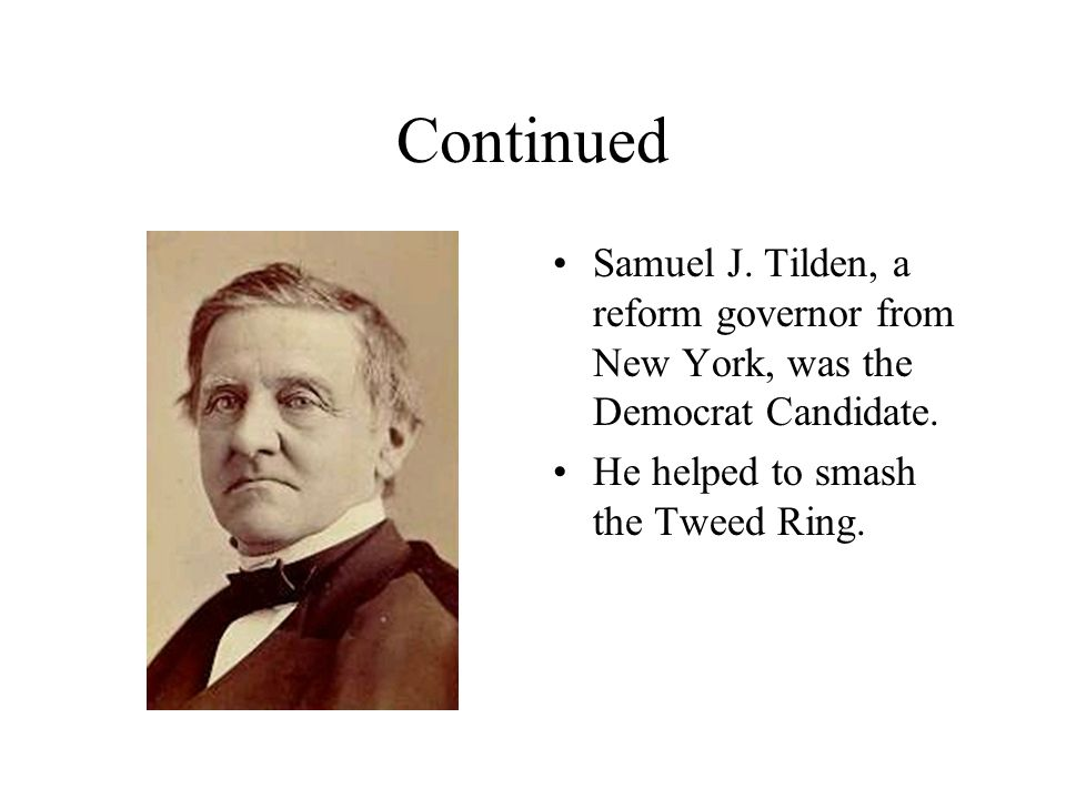 Continued Samuel J. Tilden, a reform governor from New York, was the Democrat Candidate. He helped to smash the Tweed Ring.