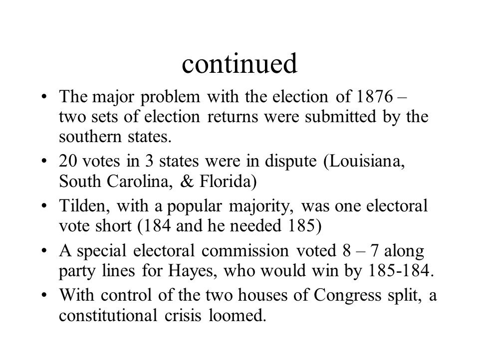 continued The major problem with the election of 1876 – two sets of election returns were submitted by the southern states. 20 votes in 3 states were