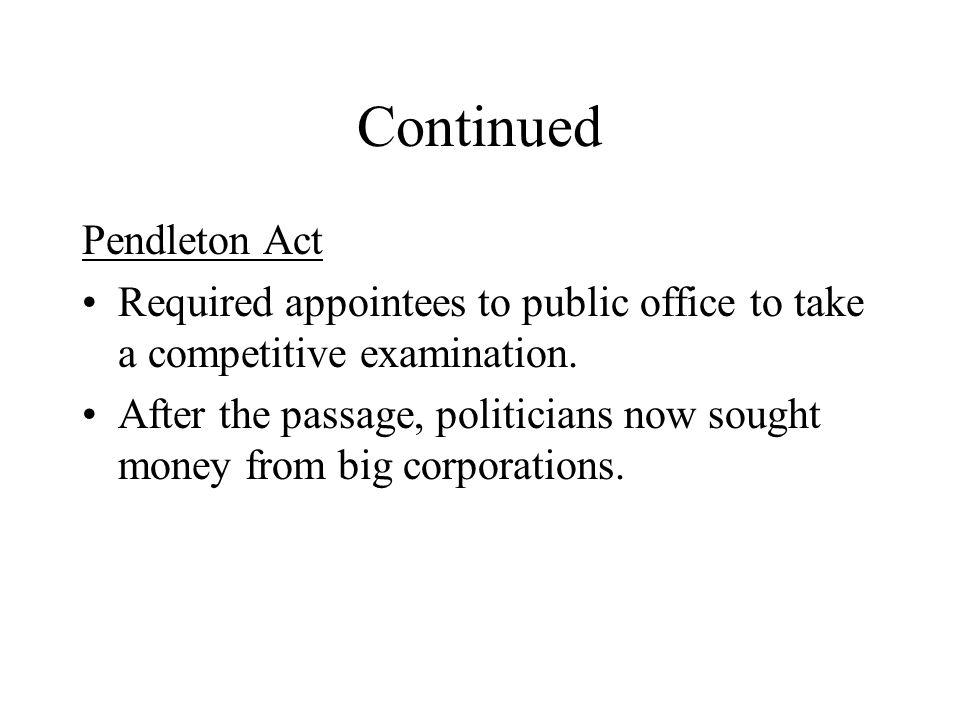 Continued Pendleton Act Required appointees to public office to take a competitive examination. After the passage, politicians now sought money from b