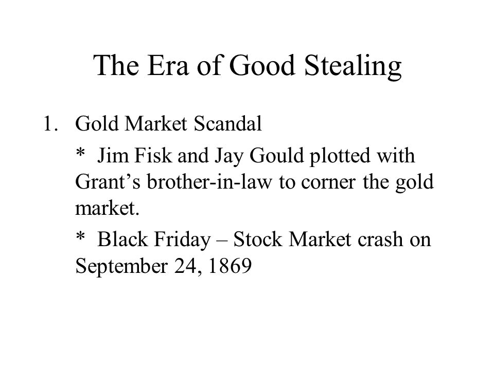 The Era of Good Stealing 1.Gold Market Scandal * Jim Fisk and Jay Gould plotted with Grant's brother-in-law to corner the gold market. * Black Friday