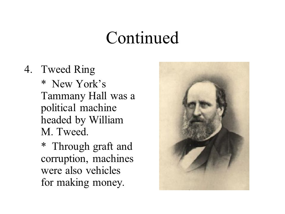 Continued 4.Tweed Ring * New York's Tammany Hall was a political machine headed by William M. Tweed. * Through graft and corruption, machines were als