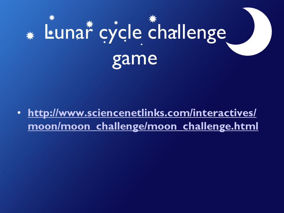 Lunar cycle challenge game http://www.sciencenetlinks.com/interactives/ moon/moon_challenge/moon_challenge.htmlhttp://www.sciencenetlinks.com/interact