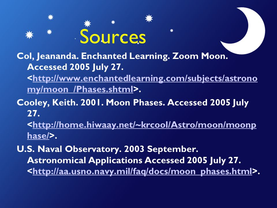 Sources Col, Jeananda. Enchanted Learning. Zoom Moon. Accessed 2005 July 27..http://www.enchantedlearning.com/subjects/astrono my/moon /Phases.shtml C