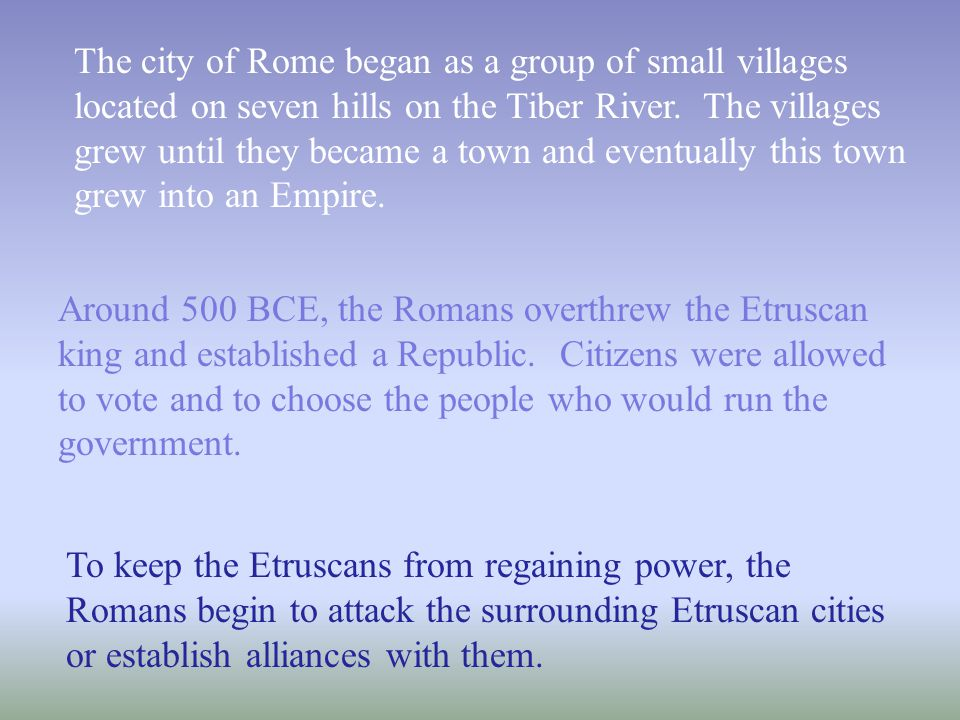The city of Rome began as a group of small villages located on seven hills on the Tiber River. The villages grew until they became a town and eventual