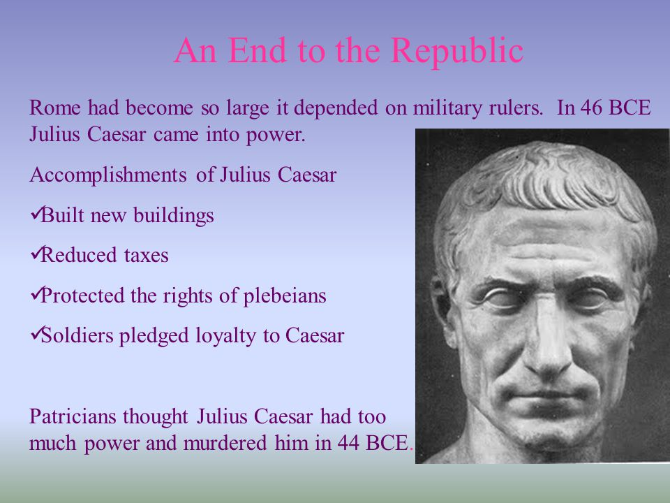 An End to the Republic Rome had become so large it depended on military rulers. In 46 BCE Julius Caesar came into power. Accomplishments of Julius Cae