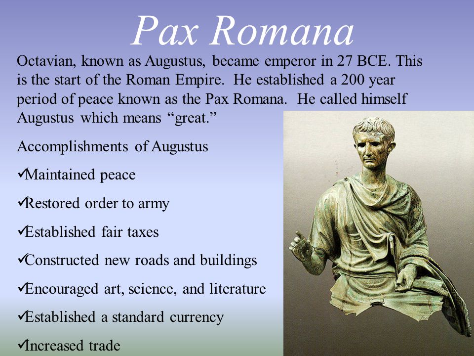 Pax Romana Octavian, known as Augustus, became emperor in 27 BCE. This is the start of the Roman Empire. He established a 200 year period of peace kno