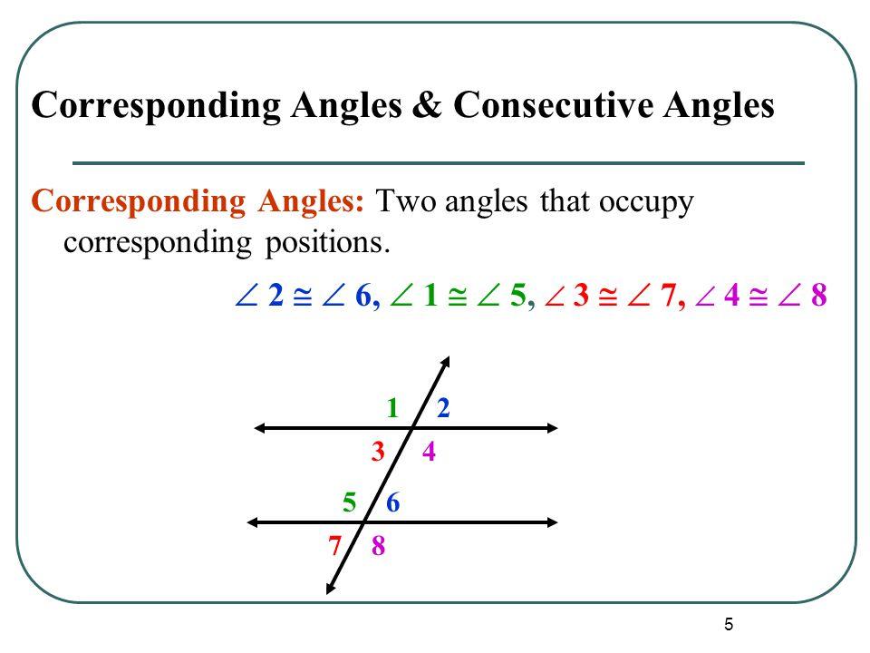 5 Corresponding Angles & Consecutive Angles Corresponding Angles: Two angles that occupy corresponding positions.  2   6,  1   5,  3   7,  4