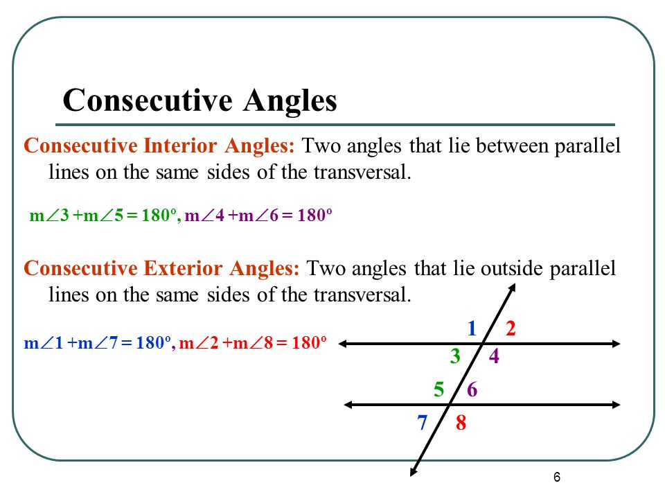 6 Consecutive Angles Consecutive Interior Angles: Two angles that lie between parallel lines on the same sides of the transversal. Consecutive Exterio