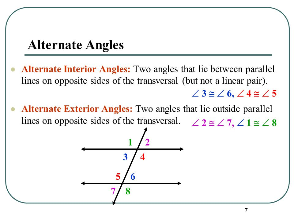 7 Alternate Angles Alternate Interior Angles: Two angles that lie between parallel lines on opposite sides of the transversal (but not a linear pair).