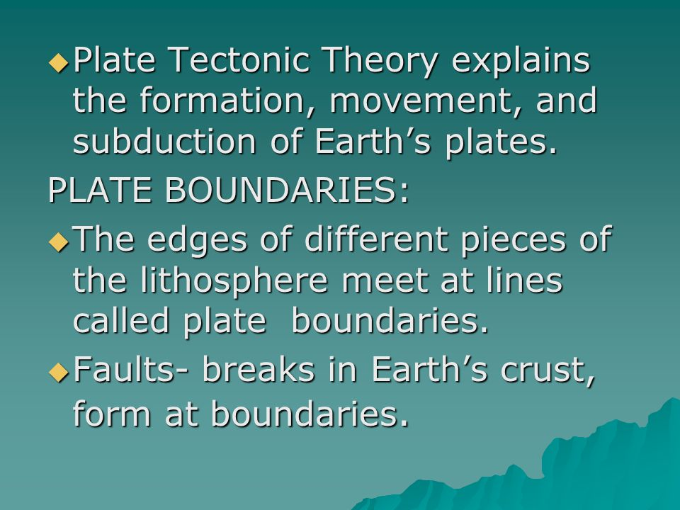  Plate Tectonic Theory explains the formation, movement, and subduction of Earth's plates. PLATE BOUNDARIES:  The edges of different pieces of the l