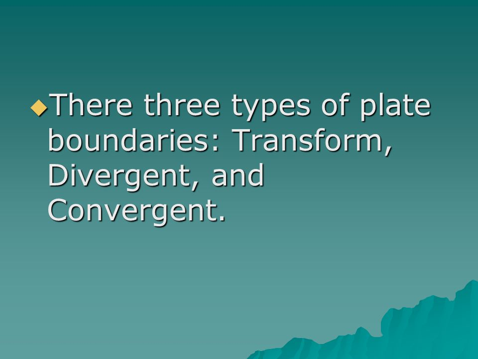  There three types of plate boundaries: Transform, Divergent, and Convergent.