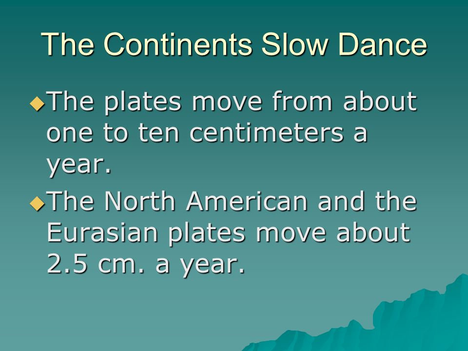 The Continents Slow Dance  The plates move from about one to ten centimeters a year.  The North American and the Eurasian plates move about 2.5 cm.