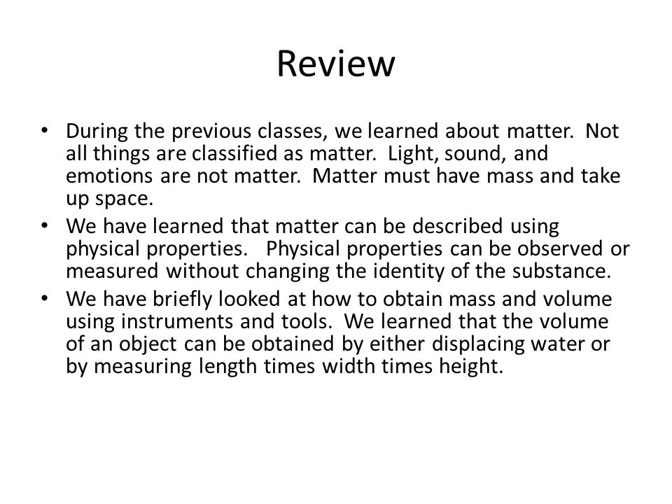 Review During the previous classes, we learned about matter. Not all things are classified as matter. Light, sound, and emotions are not matter. Matte