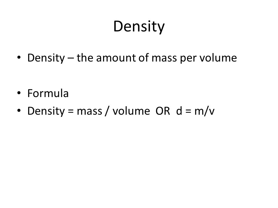 Density Density – the amount of mass per volume Formula Density = mass / volume OR d = m/v