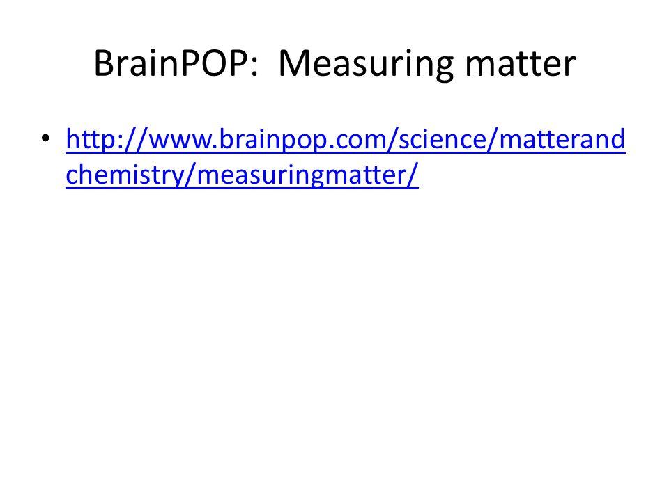 BrainPOP: Measuring matter http://www.brainpop.com/science/matterand chemistry/measuringmatter/ http://www.brainpop.com/science/matterand chemistry/measuringmatter/