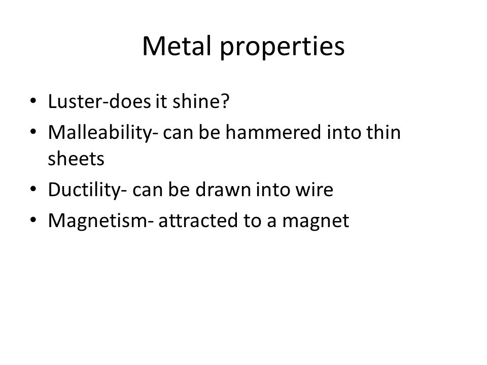 Metal properties Luster-does it shine? Malleability- can be hammered into thin sheets Ductility- can be drawn into wire Magnetism- attracted to a magn