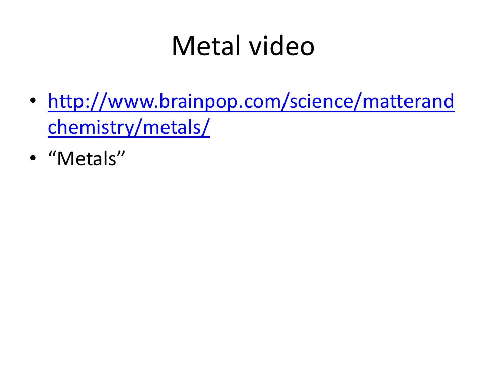 "Metal video http://www.brainpop.com/science/matterand chemistry/metals/ http://www.brainpop.com/science/matterand chemistry/metals/ ""Metals"""