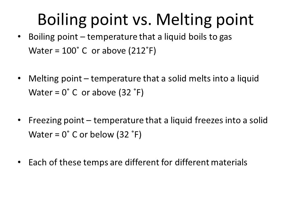 Boiling point vs. Melting point Boiling point – temperature that a liquid boils to gas Water = 100˚ C or above (212˚F) Melting point – temperature tha