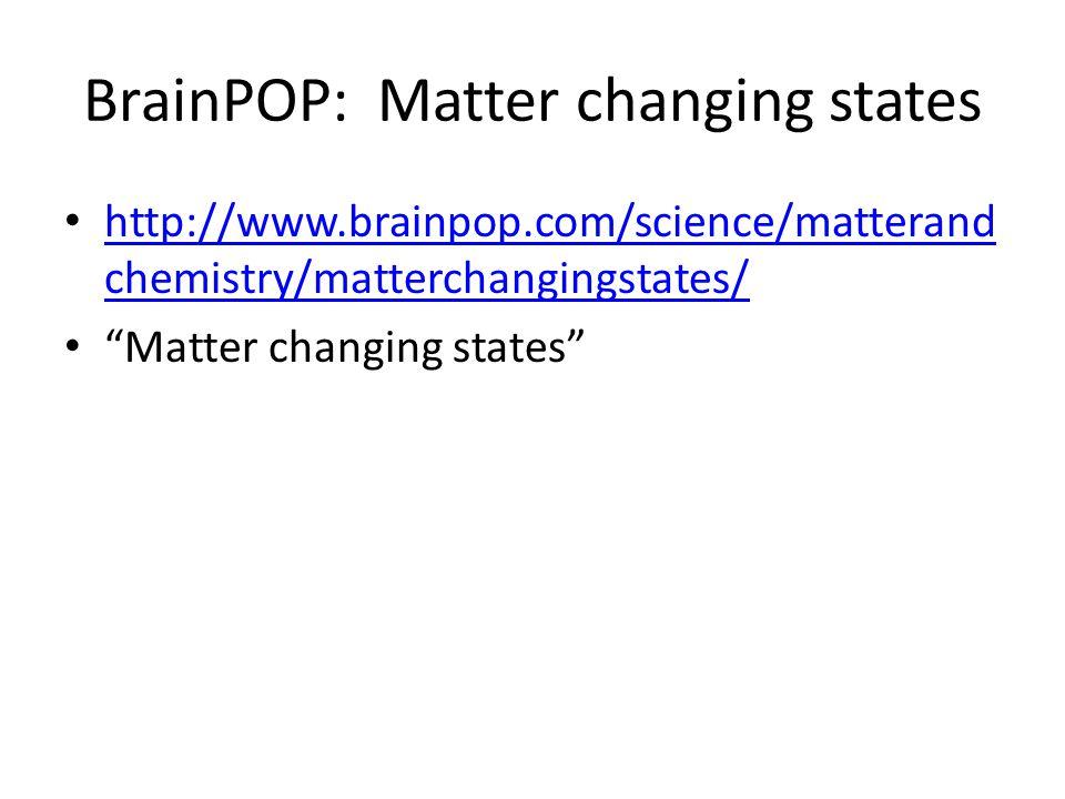 BrainPOP: Matter changing states http://www.brainpop.com/science/matterand chemistry/matterchangingstates/ http://www.brainpop.com/science/matterand chemistry/matterchangingstates/ Matter changing states