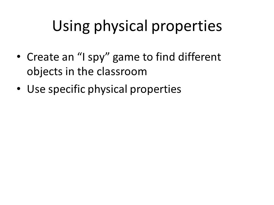 "Using physical properties Create an ""I spy"" game to find different objects in the classroom Use specific physical properties"