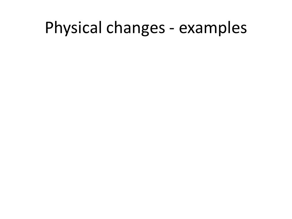Physical changes - examples