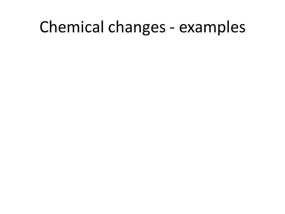 Chemical changes - examples