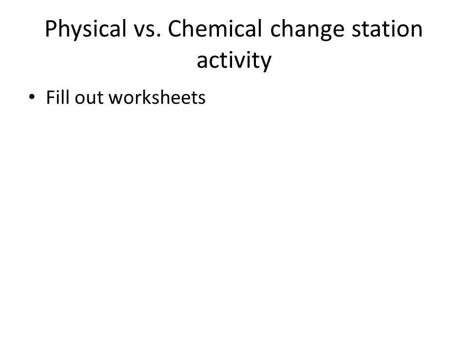 Physical vs. Chemical change station activity Fill out worksheets