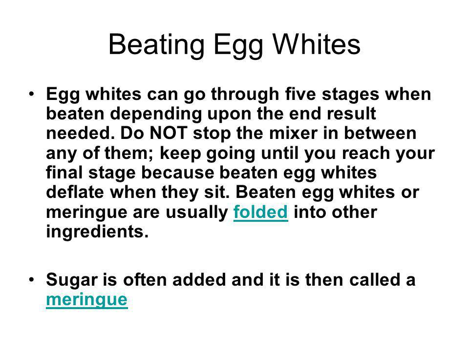 Beating Egg Whites Egg whites can go through five stages when beaten depending upon the end result needed. Do NOT stop the mixer in between any of the