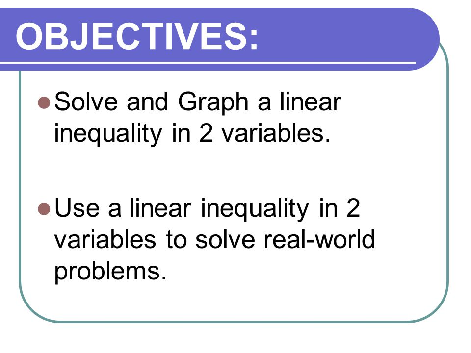 OBJECTIVES: Solve and Graph a linear inequality in 2 variables. Use a linear inequality in 2 variables to solve real-world problems.