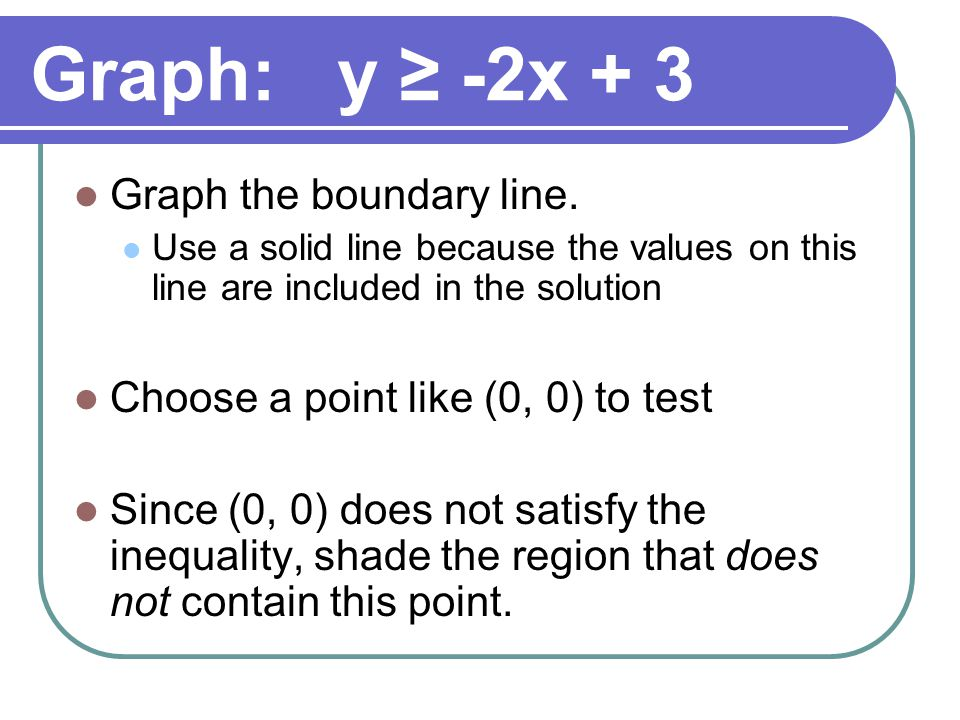 Graph: y ≥ -2x + 3 Graph the boundary line. Use a solid line because the values on this line are included in the solution Choose a point like (0, 0) t