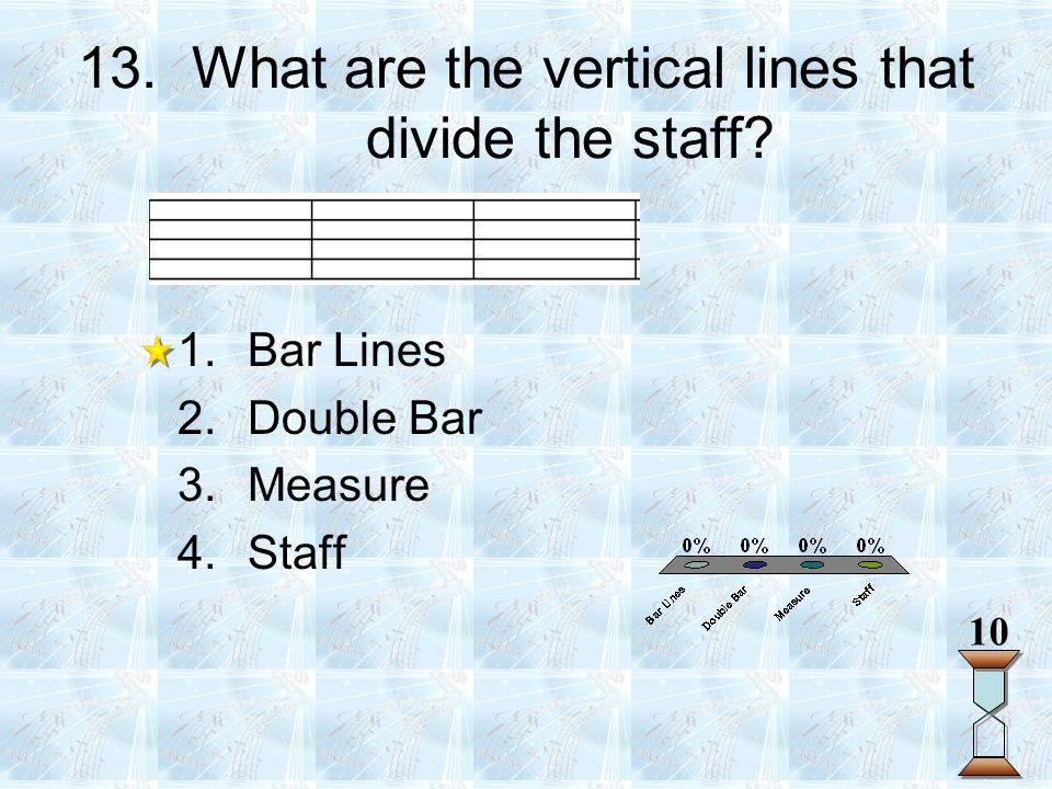 13. What are the vertical lines that divide the staff? 1.Bar Lines 2.Double Bar 3.Measure 4.Staff 10