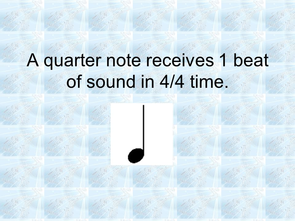 A quarter note receives 1 beat of sound in 4/4 time.